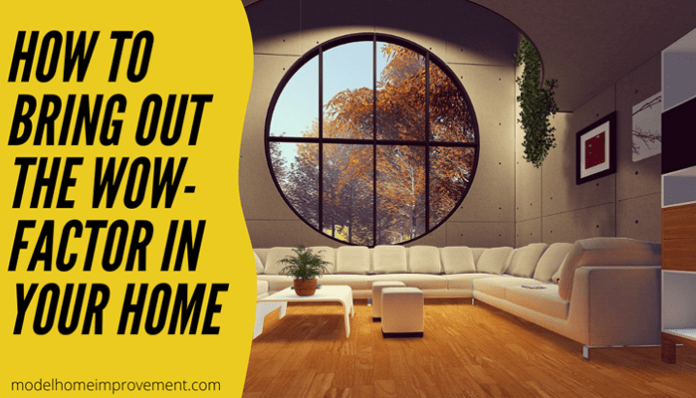 How to Bring Out the Wow- Factor in your Home